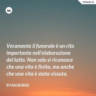 Veramente il funerale è un rito importante nell'elaborazione del lutto. Non solo si riconosce che una vita è finita, ma anche che una vita è stata vissuta. - Ryan Burke