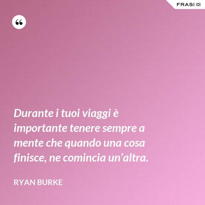 Durante i tuoi viaggi è importante tenere sempre a mente che quando una cosa finisce, ne comincia un'altra. - Ryan Burke