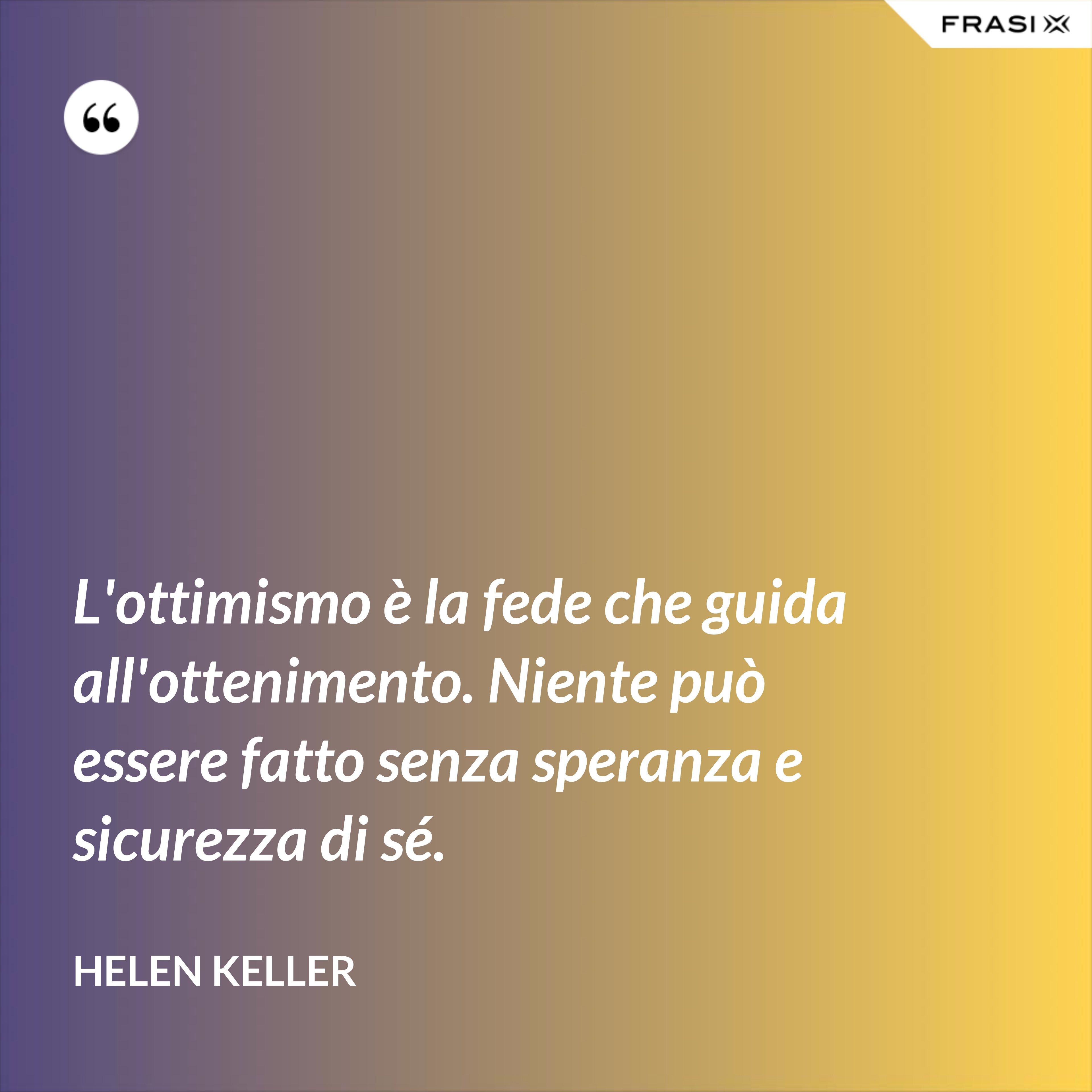 L'ottimismo è la fede che guida all'ottenimento. Niente può essere fatto senza speranza e sicurezza di sé. - Helen Keller