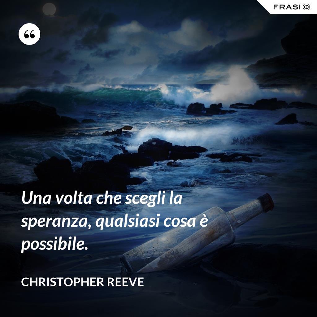 Una volta che scegli la speranza, qualsiasi cosa è possibile. - Christopher Reeve