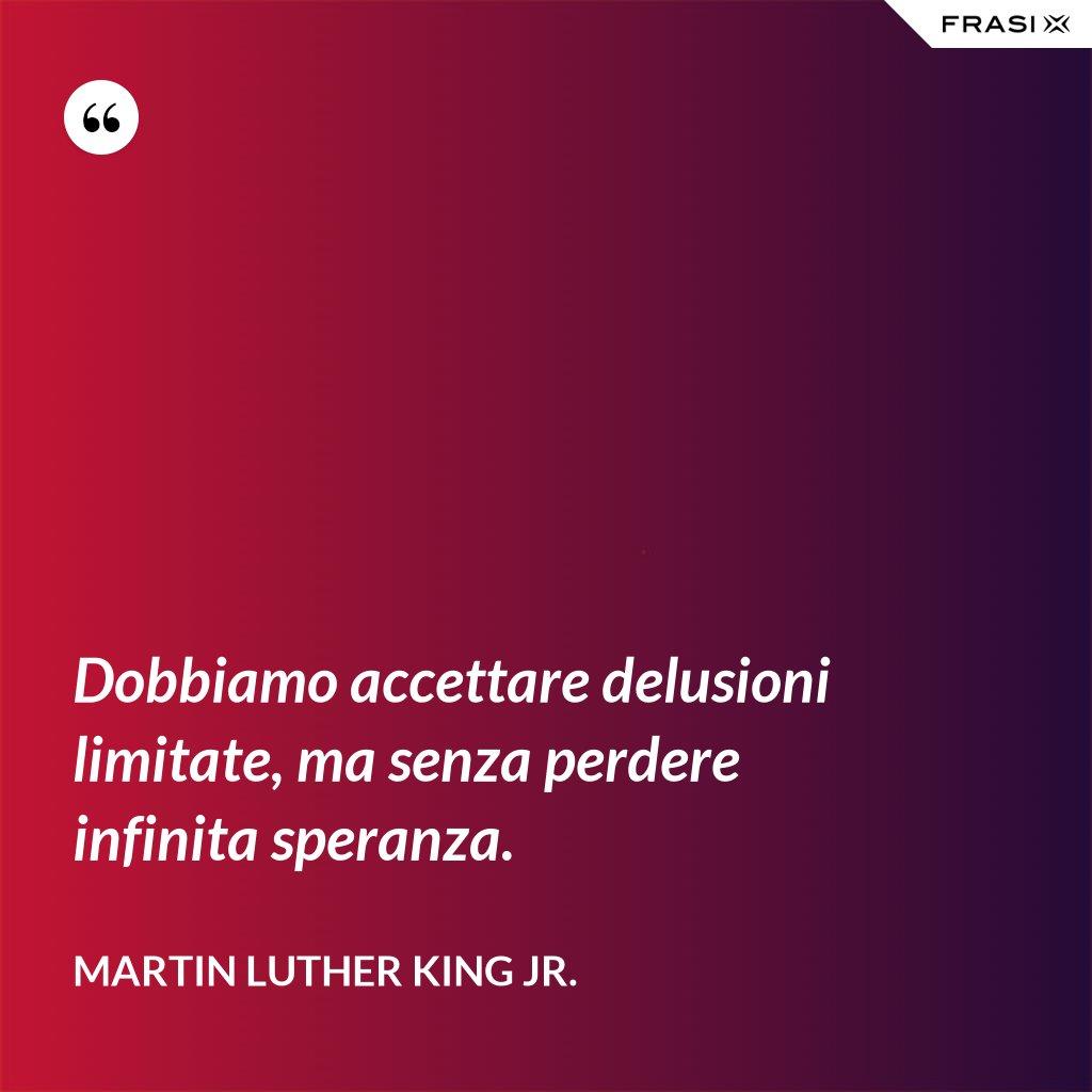 Dobbiamo accettare delusioni limitate, ma senza perdere infinita speranza. - Martin Luther King Jr.