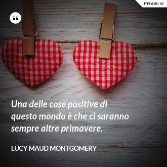 Una delle cose positive di questo mondo è che ci saranno sempre altre primavere. - Lucy Maud Montgomery