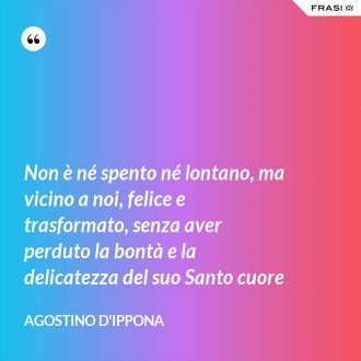Non è né spento né lontano, ma vicino a noi, felice e trasformato, senza aver perduto la bontà e la delicatezza del suo Santo cuore - Agostino d'Ippona