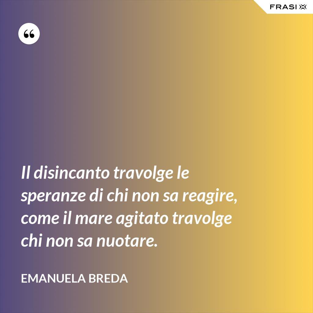 Il disincanto travolge le speranze di chi non sa reagire, come il mare agitato travolge chi non sa nuotare. - Emanuela Breda