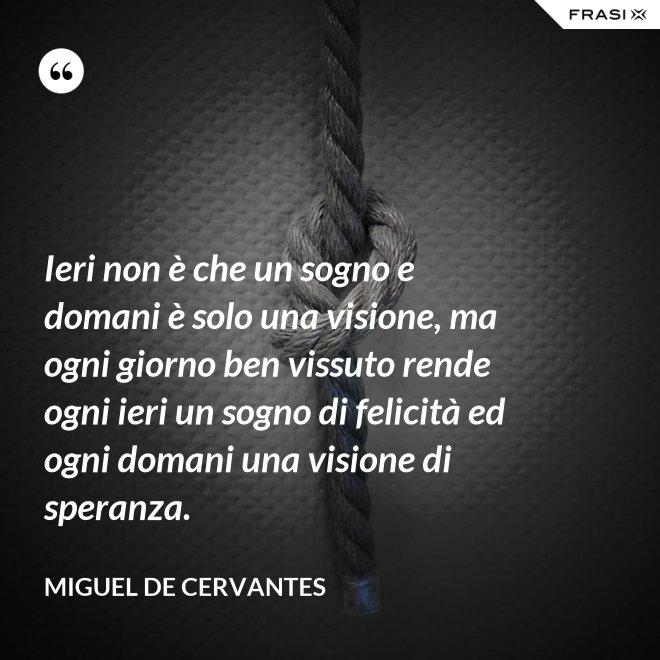 Ieri non è che un sogno e domani è solo una visione, ma ogni giorno ben vissuto rende ogni ieri un sogno di felicità ed ogni domani una visione di speranza. - Miguel de Cervantes