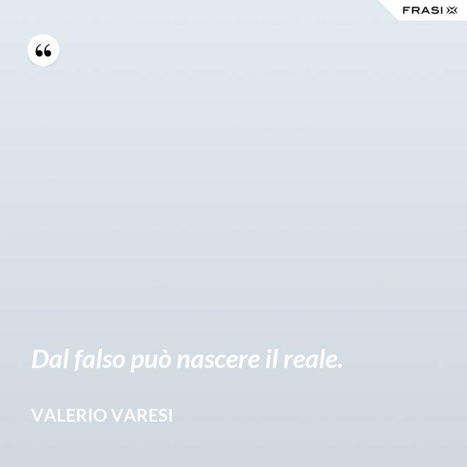 Dal falso può nascere il reale. - Valerio Varesi