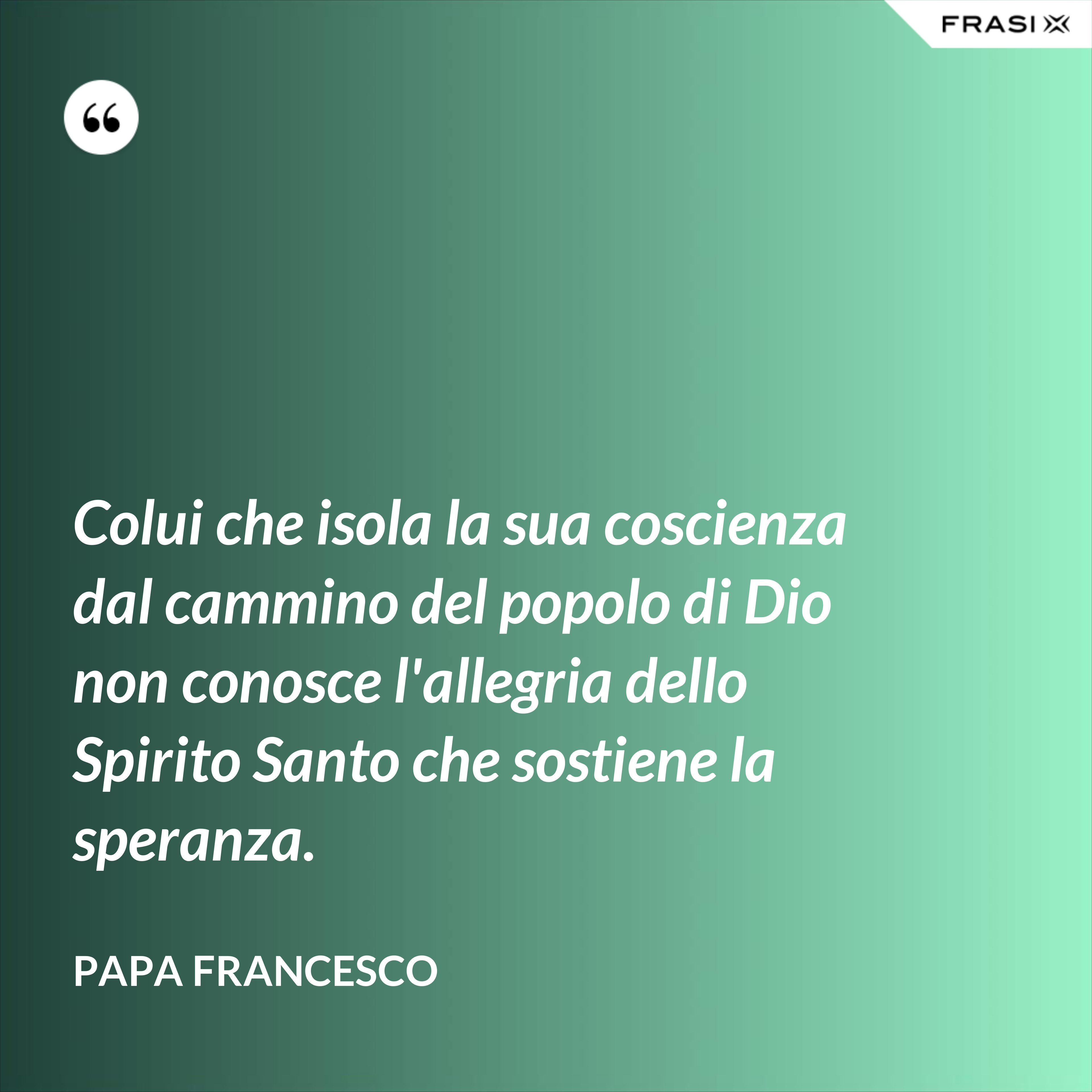 Colui che isola la sua coscienza dal cammino del popolo di Dio non conosce l'allegria dello Spirito Santo che sostiene la speranza. - Papa Francesco