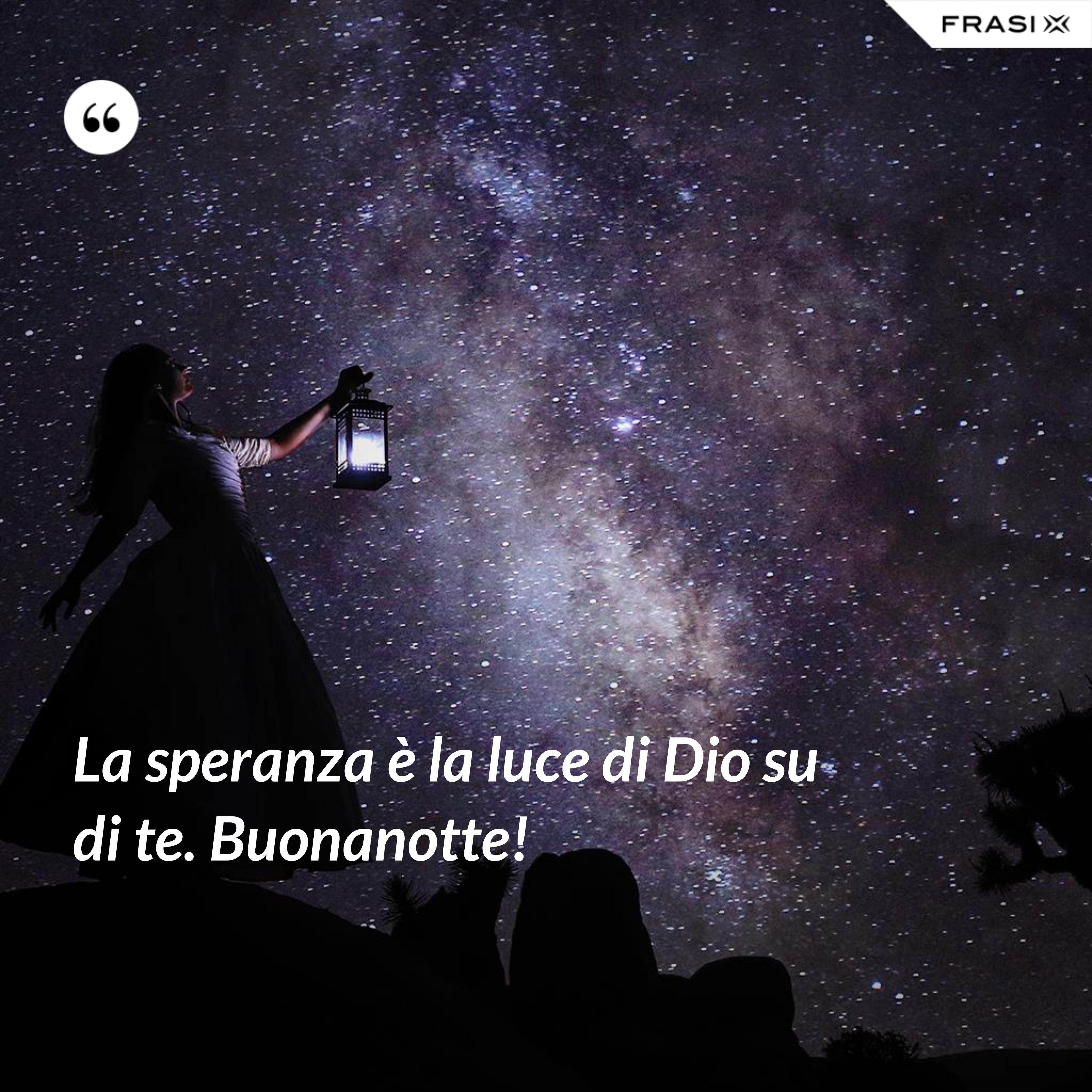 La speranza è la luce di Dio su di te. Buonanotte! - Anonimo