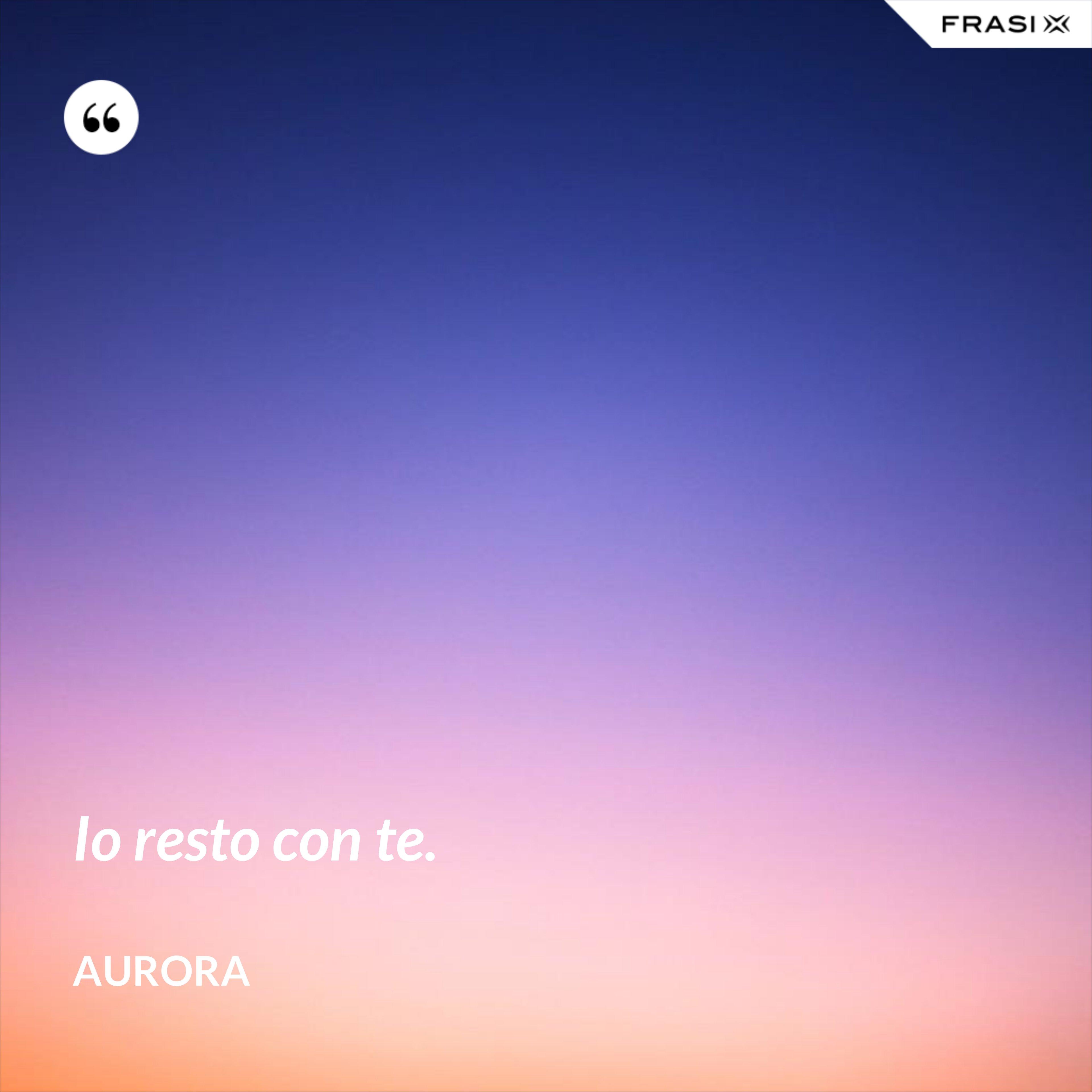 Io resto con te. - Aurora