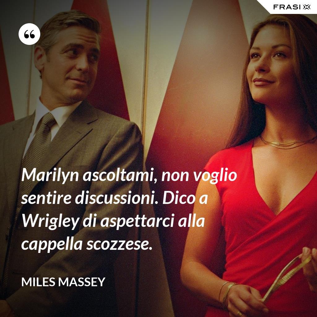 Marilyn ascoltami, non voglio sentire discussioni. Dico a Wrigley di aspettarci alla cappella scozzese. - Miles Massey