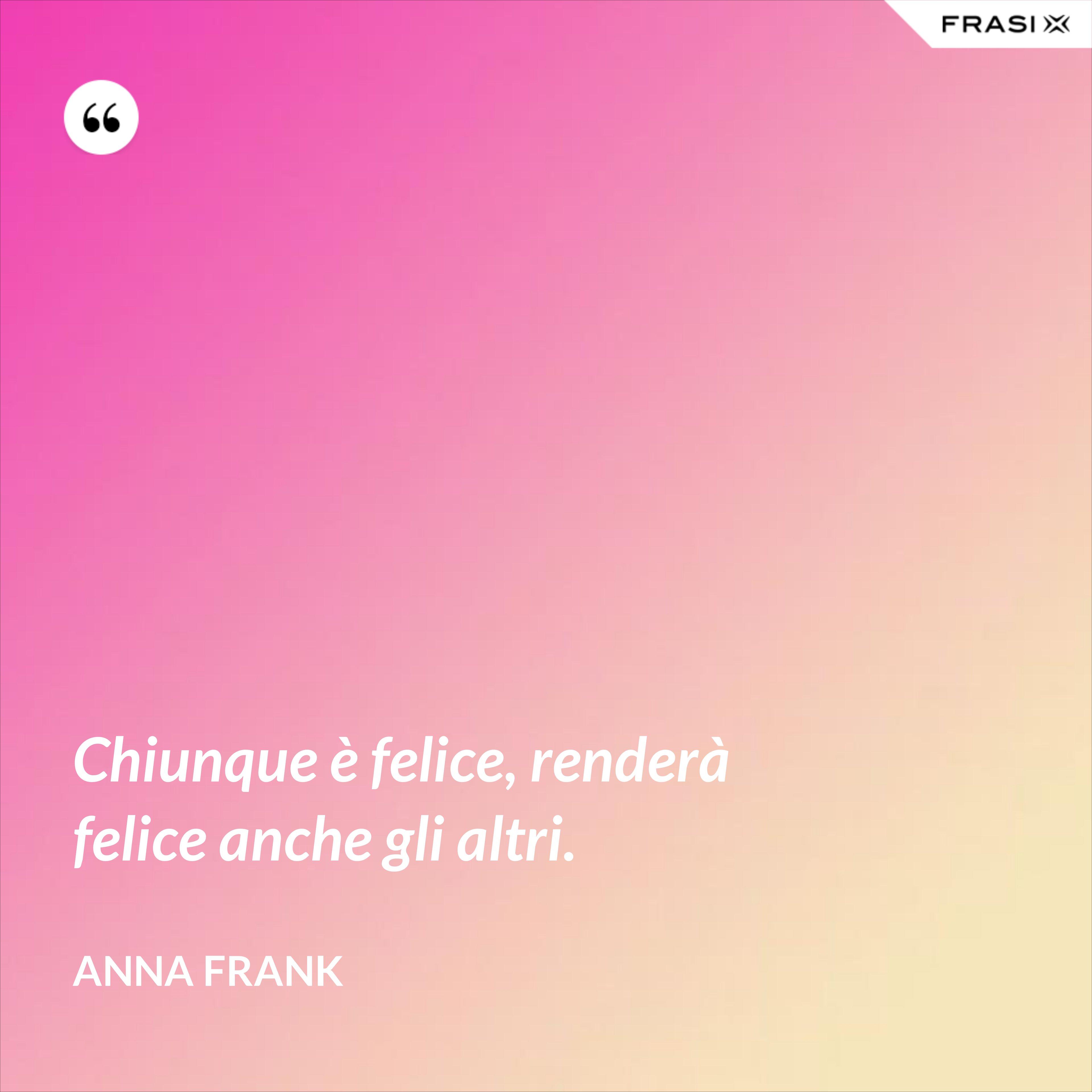 Chiunque è felice, renderà felice anche gli altri. - Anna Frank