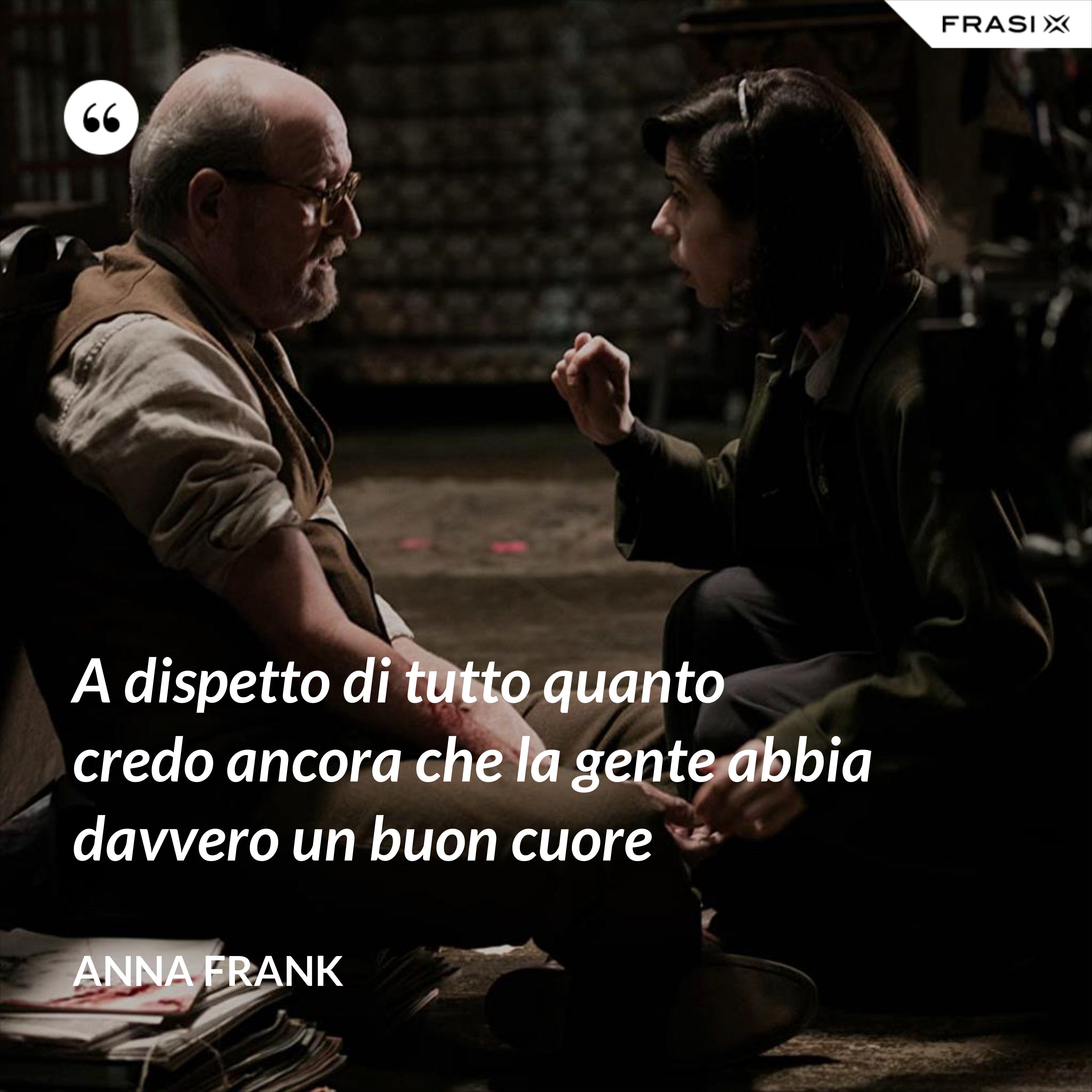 A dispetto di tutto quanto credo ancora che la gente abbia davvero un buon cuore - Anna Frank
