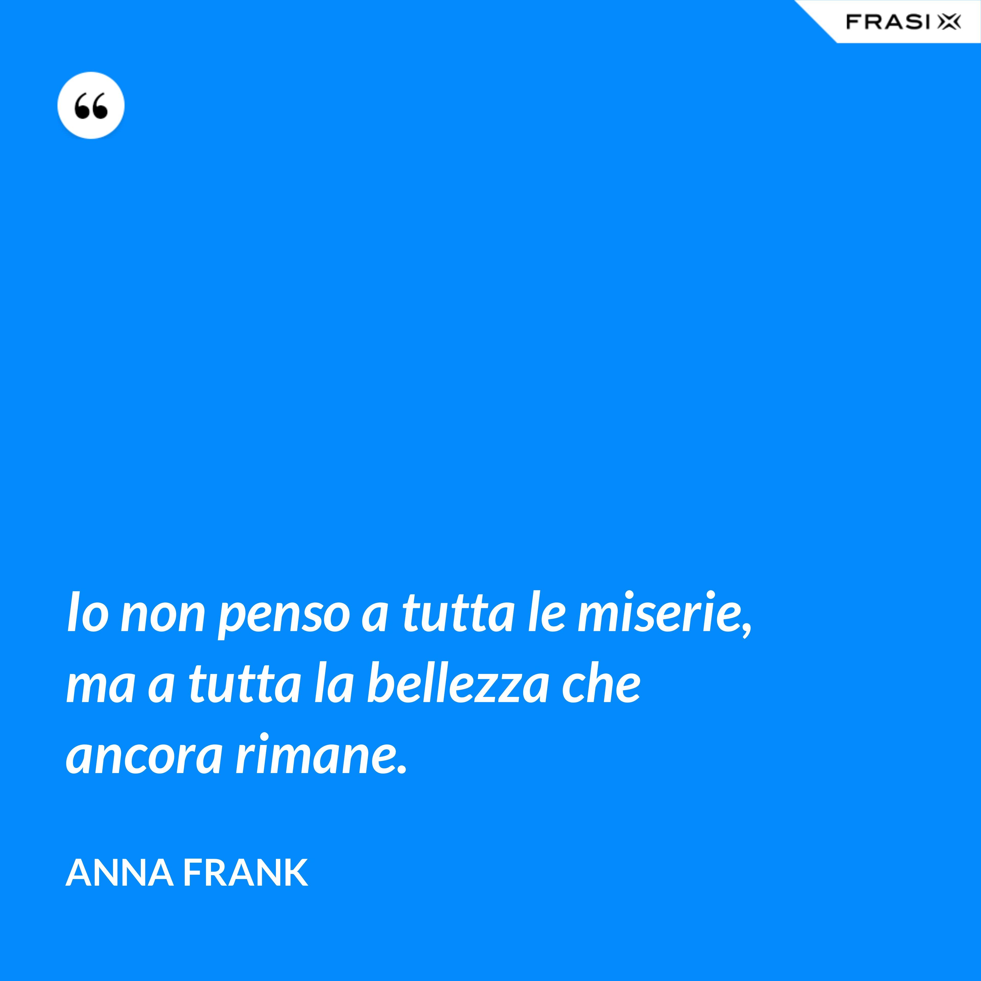 Io non penso a tutta le miserie, ma a tutta la bellezza che ancora rimane. - Anna Frank