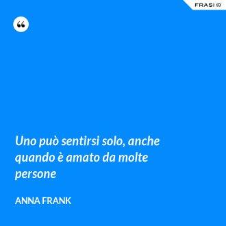 Uno può sentirsi solo, anche quando è amato da molte persone - Anna Frank