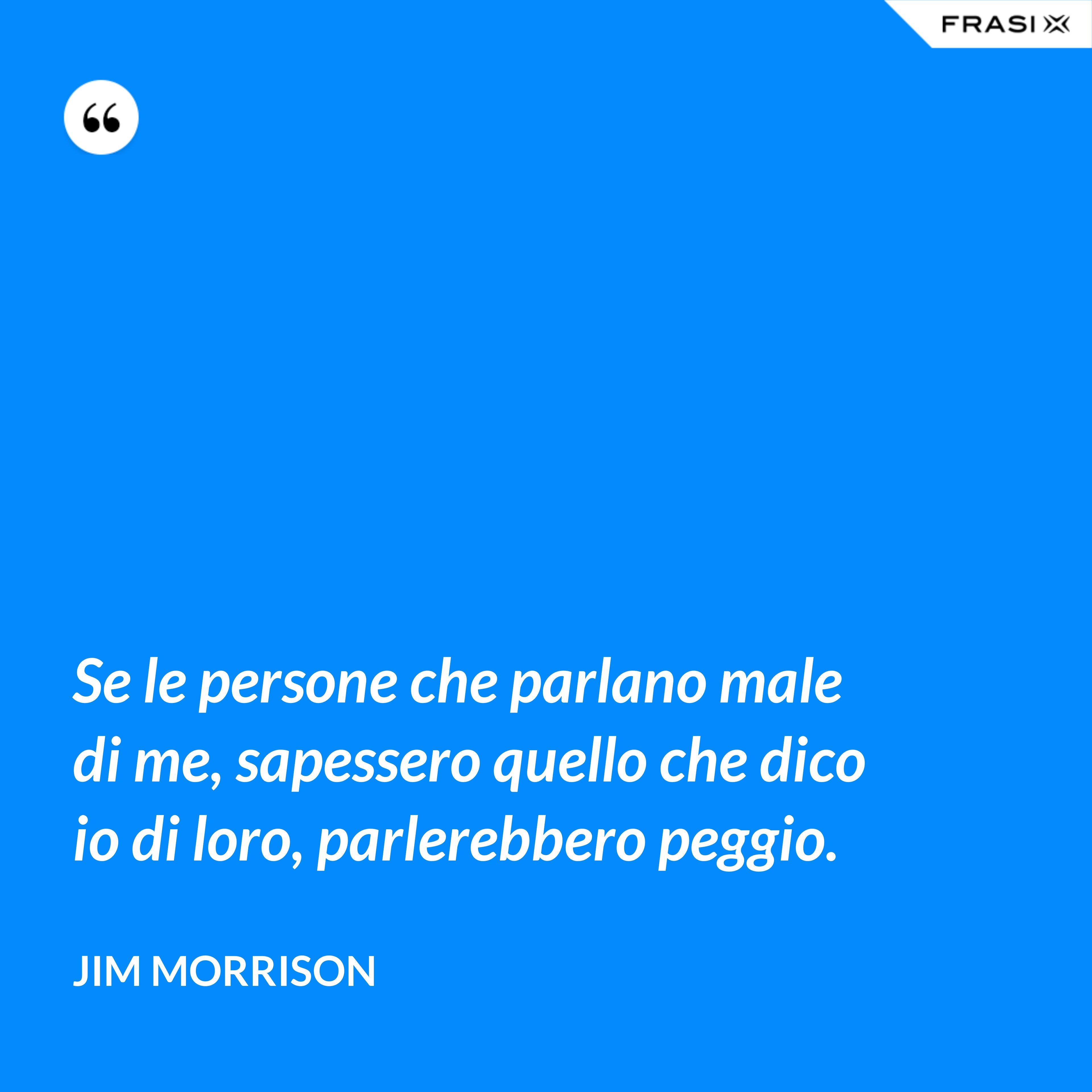 Se le persone che parlano male di me, sapessero quello che dico io di loro, parlerebbero peggio. - Jim Morrison