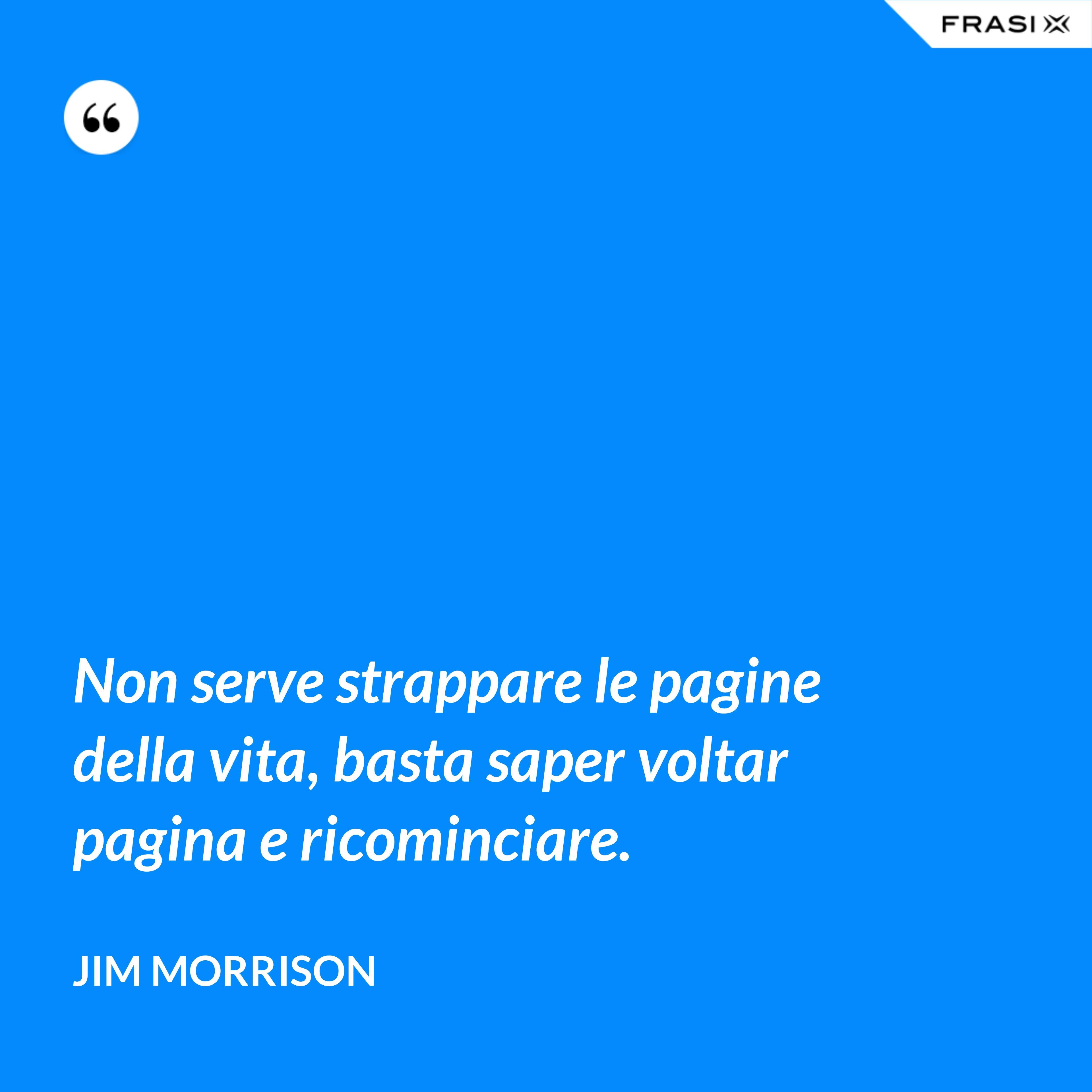 Non serve strappare le pagine della vita, basta saper voltar pagina e ricominciare. - Jim Morrison