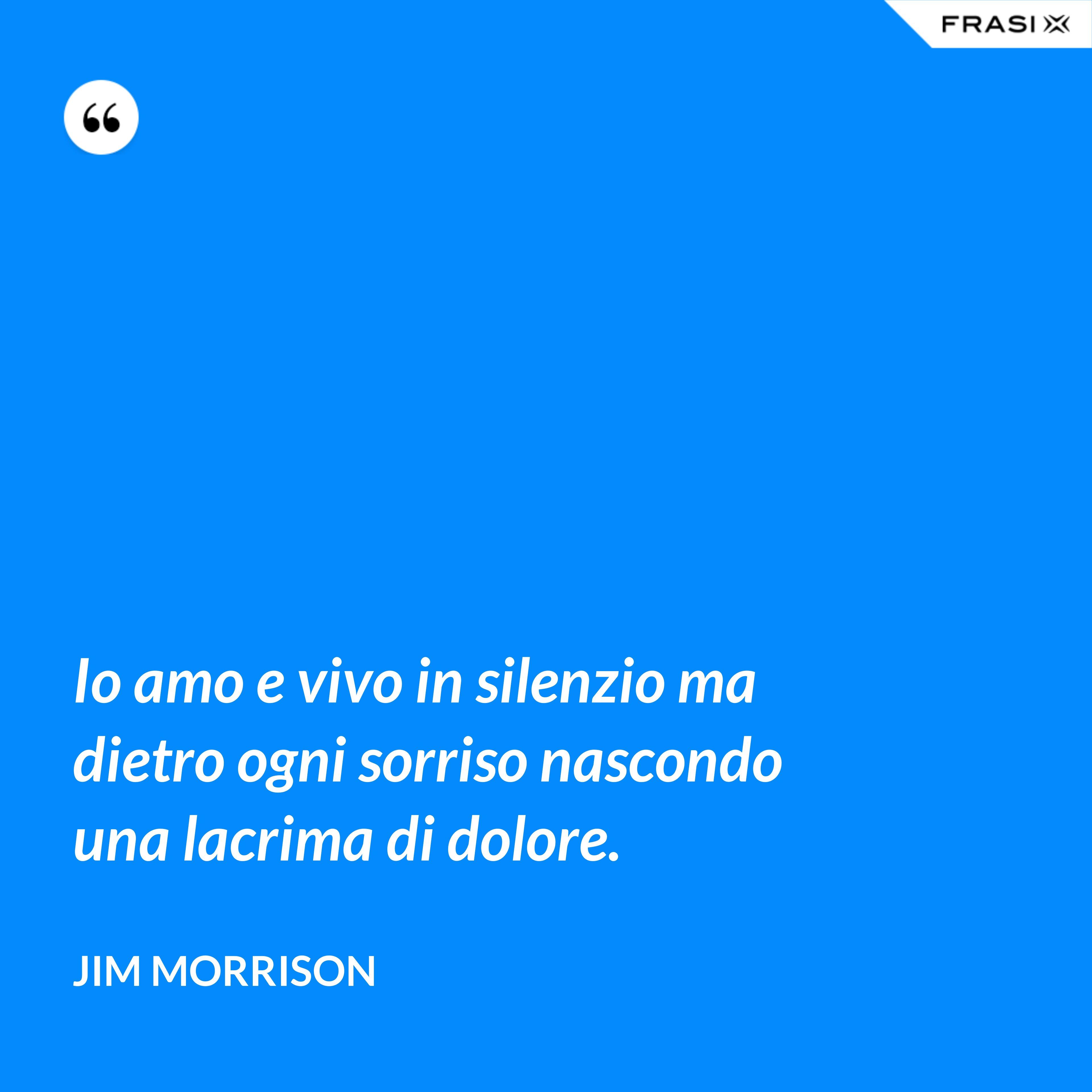 Io amo e vivo in silenzio ma dietro ogni sorriso nascondo una lacrima di dolore. - Jim Morrison