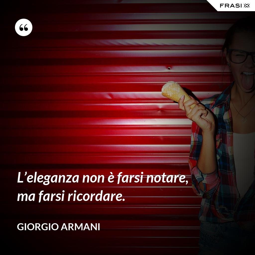 L'eleganza non è farsi notare, ma farsi ricordare. - Giorgio Armani