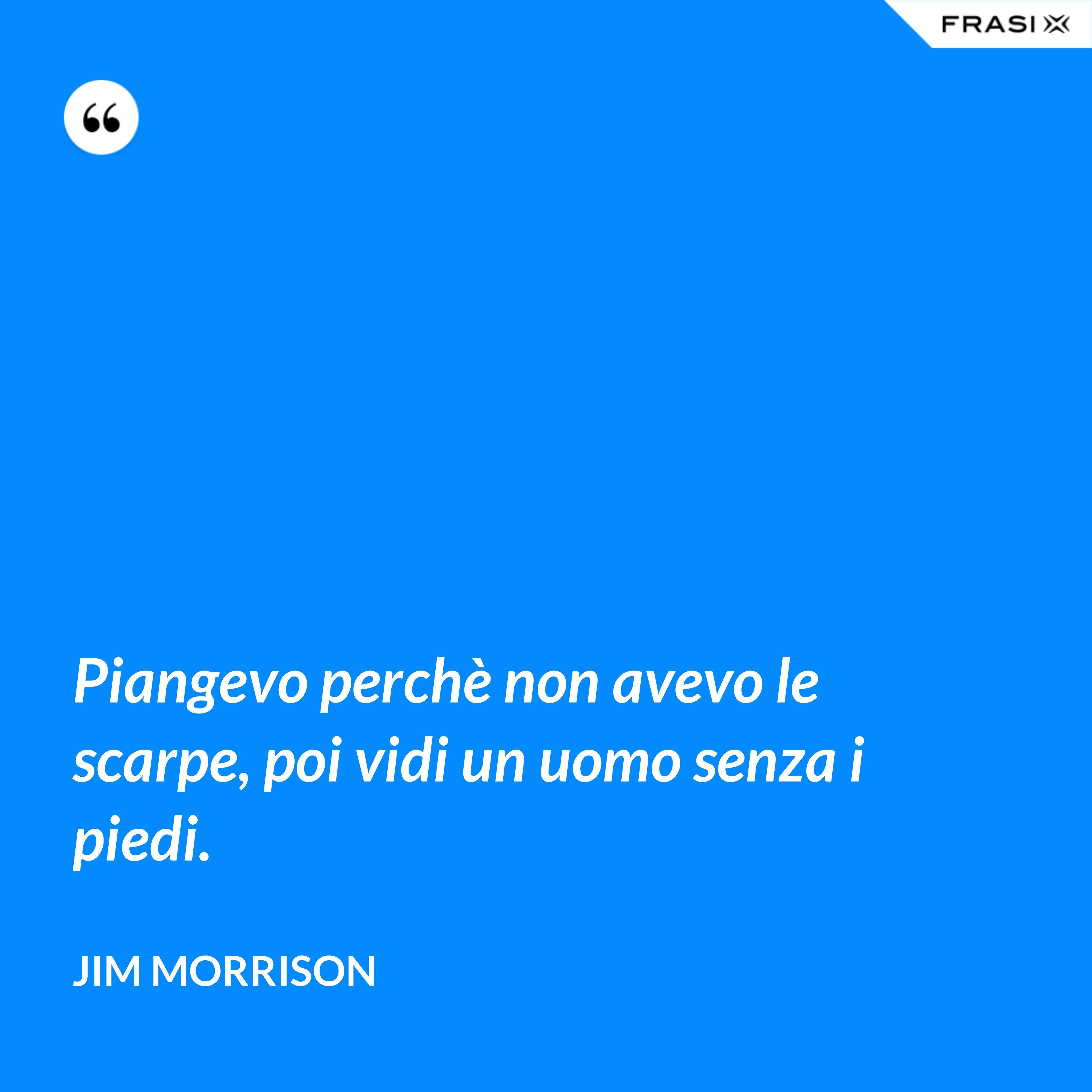 Piangevo perchè non avevo le scarpe, poi vidi un uomo senza i piedi. - Jim Morrison
