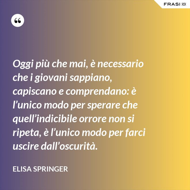Oggi più che mai, è necessario che i giovani sappiano, capiscano e comprendano: è l'unico modo per sperare che quell'indicibile orrore non si ripeta, è l'unico modo per farci uscire dall'oscurità. - Elisa Springer