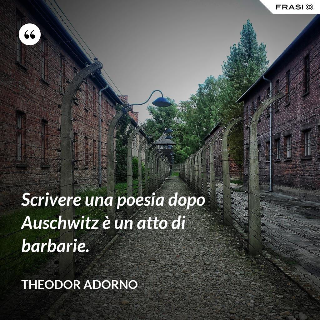 Scrivere una poesia dopo Auschwitz è un atto di barbarie. - Theodor Adorno
