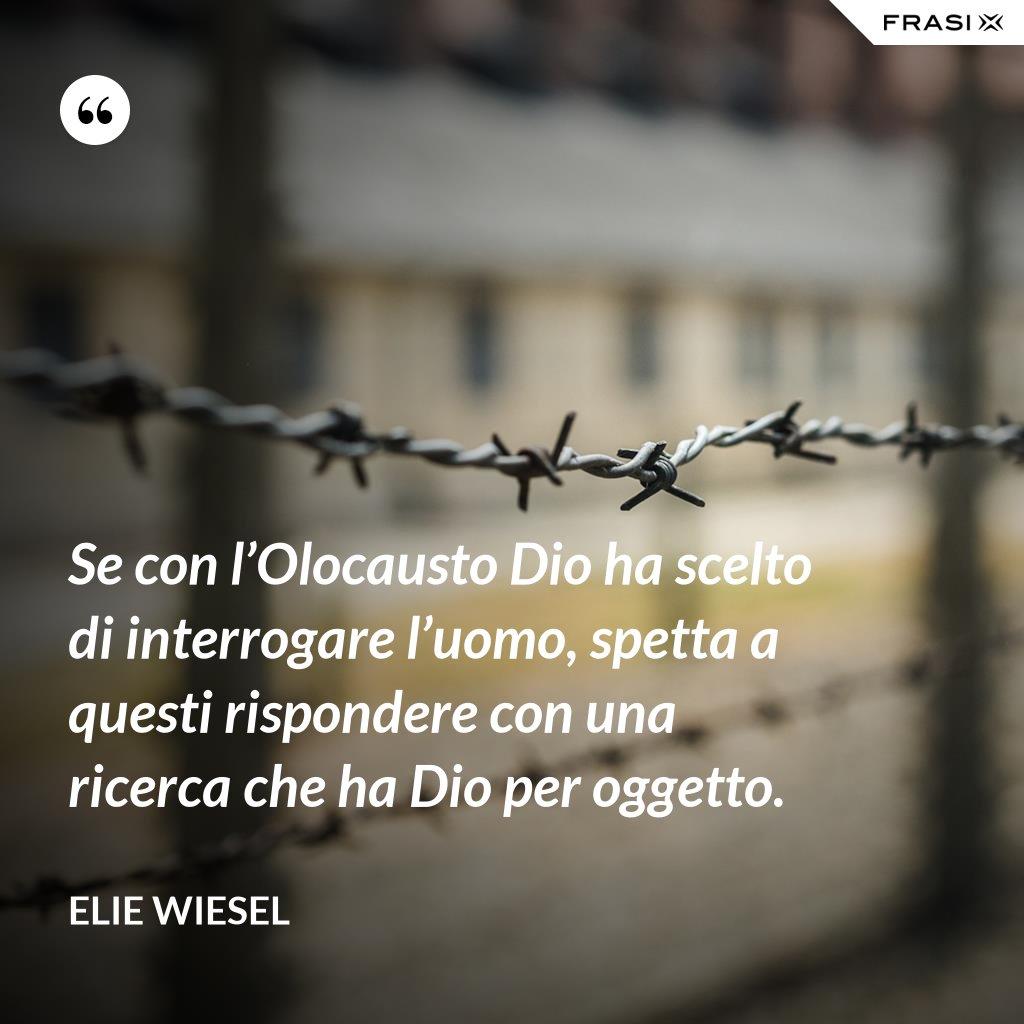 Se con l'Olocausto Dio ha scelto di interrogare l'uomo, spetta a questi rispondere con una ricerca che ha Dio per oggetto. - Elie Wiesel