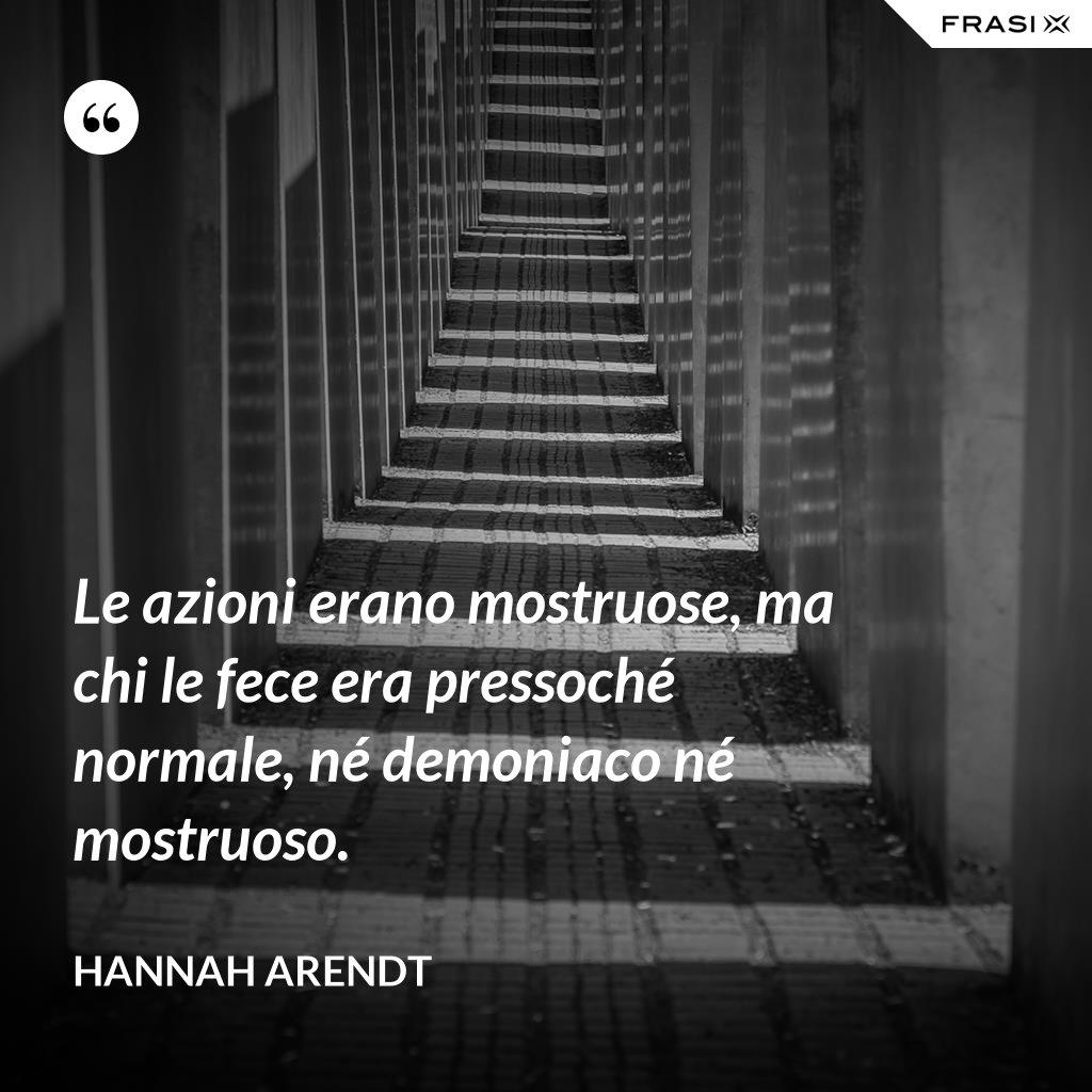 Le azioni erano mostruose, ma chi le fece era pressoché normale, né demoniaco né mostruoso. - Hannah Arendt