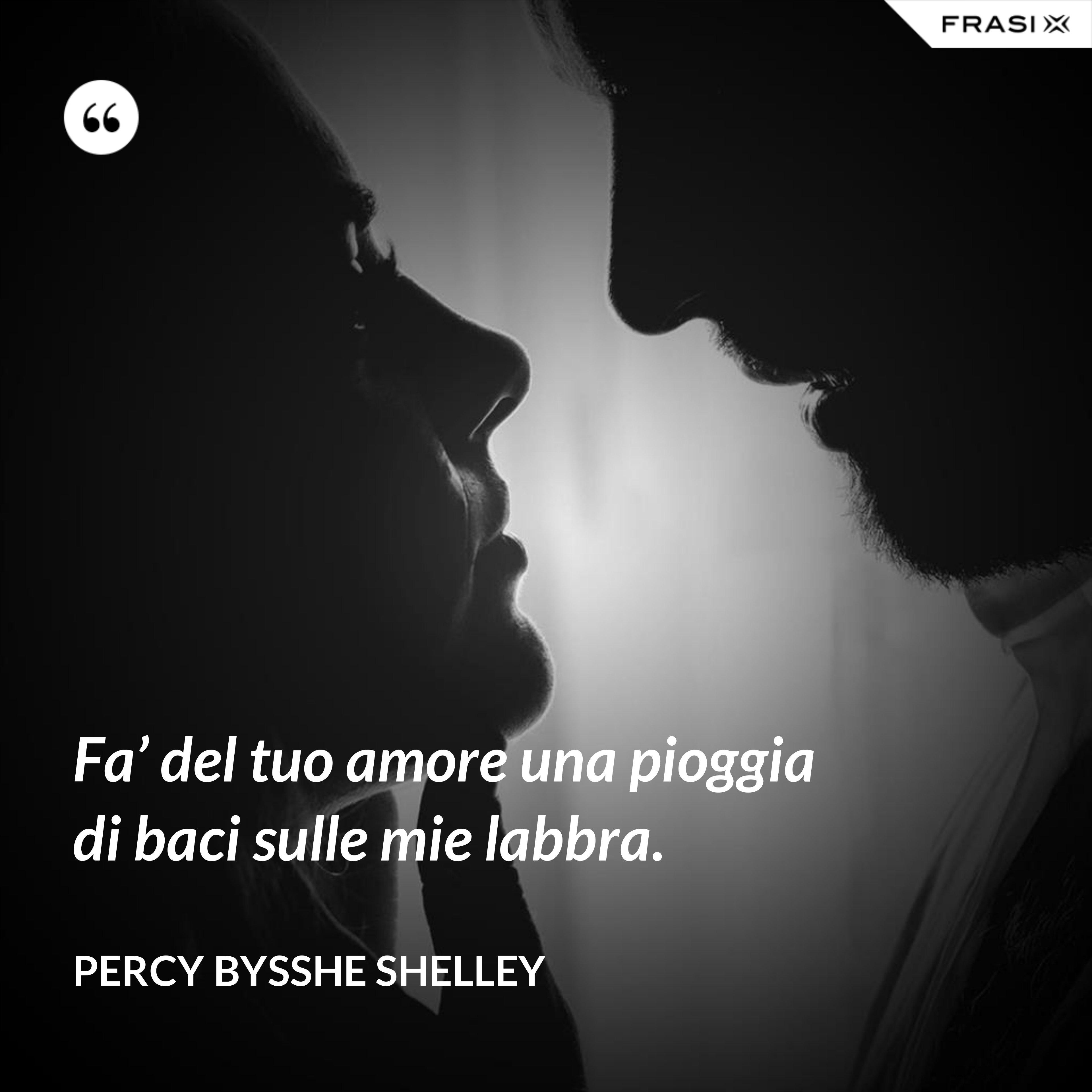 Fa' del tuo amore una pioggia di baci sulle mie labbra. - Percy Bysshe Shelley
