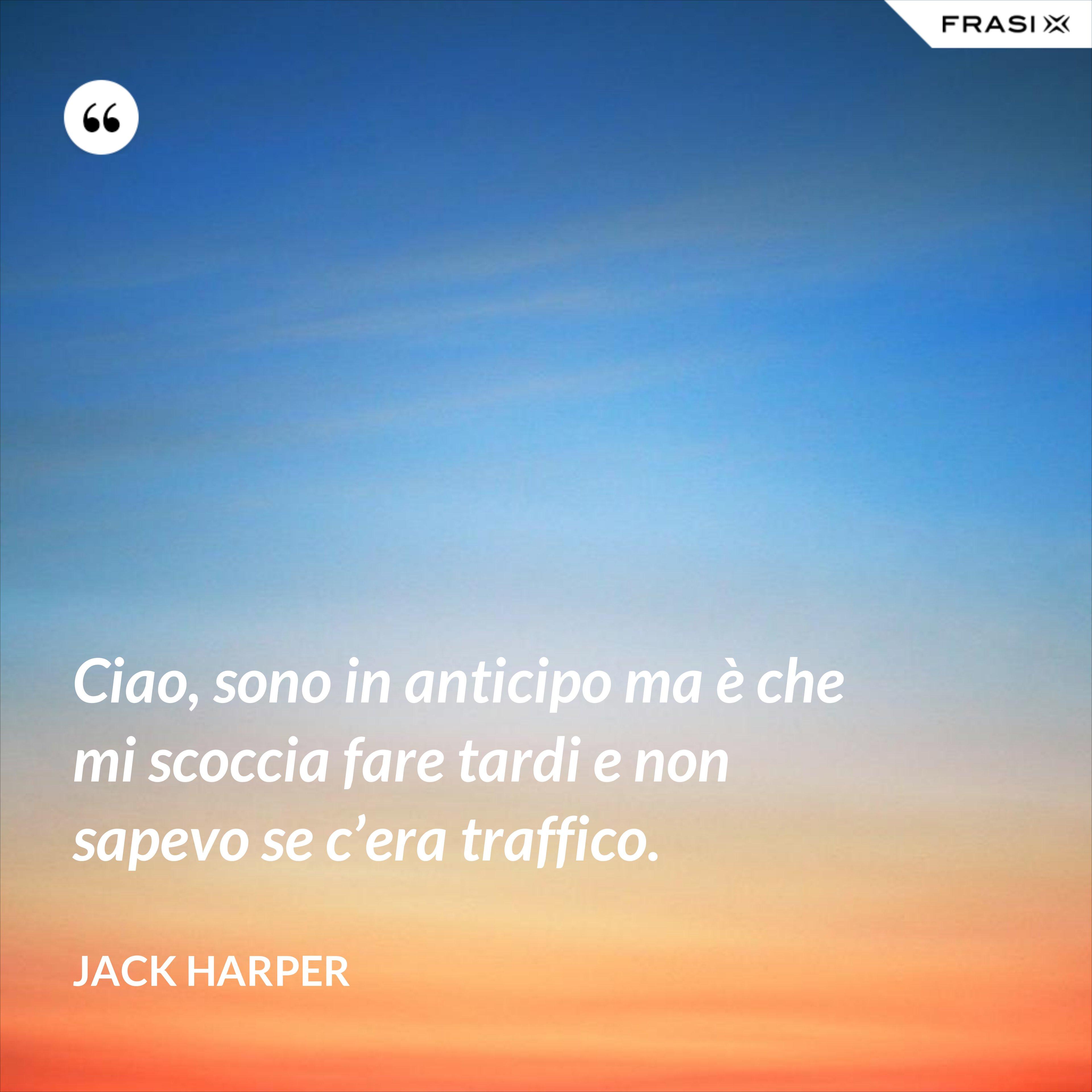 Ciao, sono in anticipo ma è che mi scoccia fare tardi e non sapevo se c'era traffico. - Jack Harper