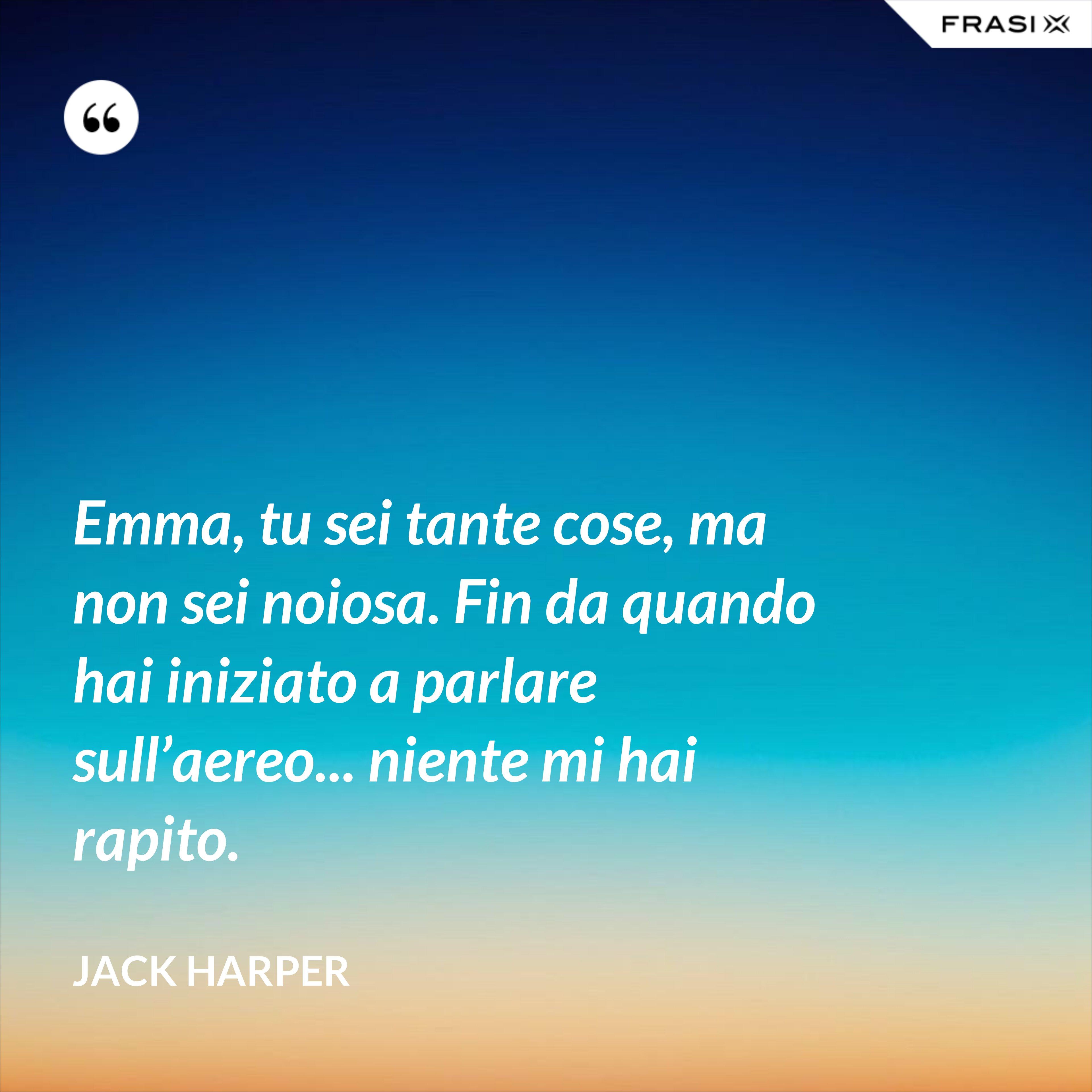Emma, tu sei tante cose, ma non sei noiosa. Fin da quando hai iniziato a parlare sull'aereo... niente mi hai rapito. - Jack Harper