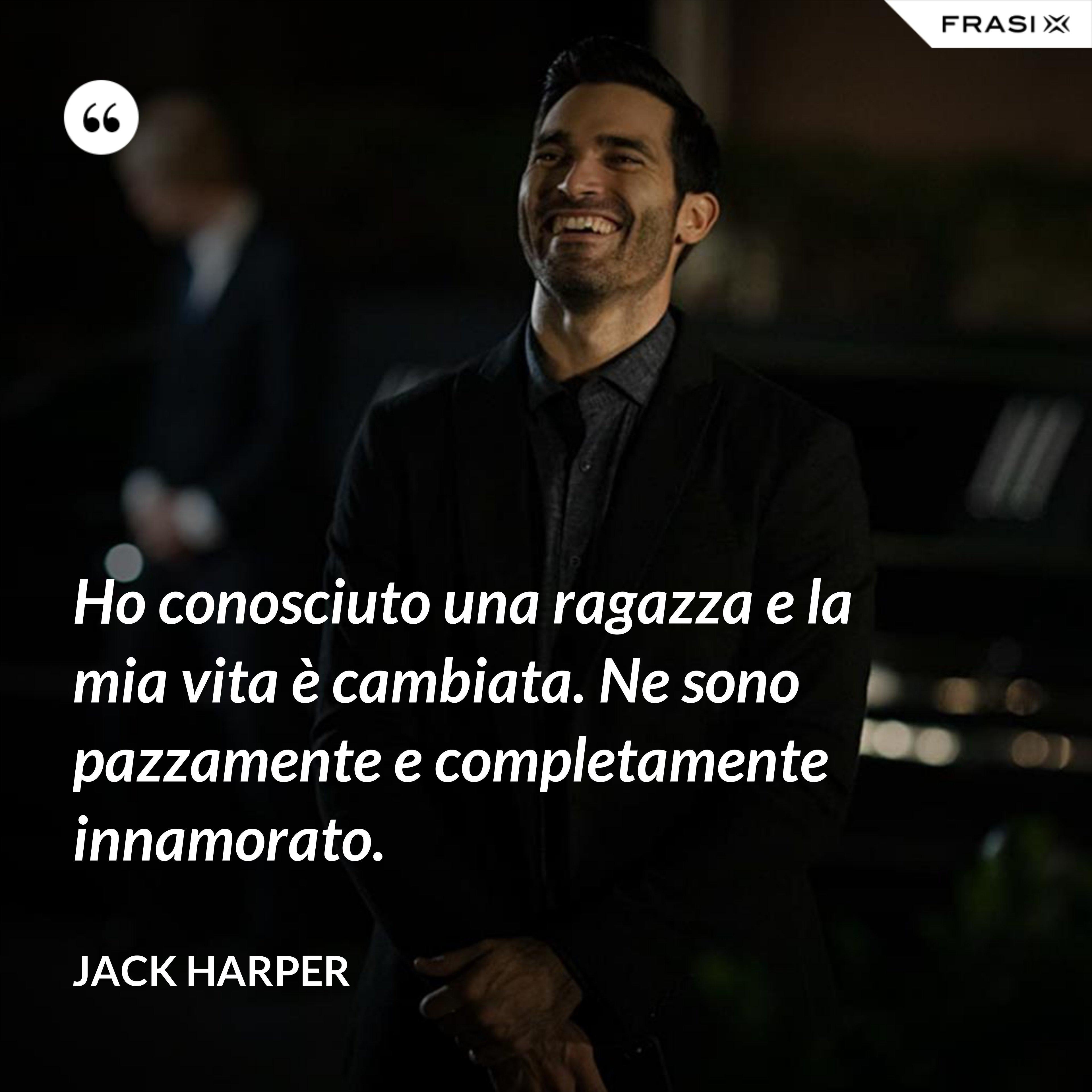 Ho conosciuto una ragazza e la mia vita è cambiata. Ne sono pazzamente e completamente innamorato. - Jack Harper
