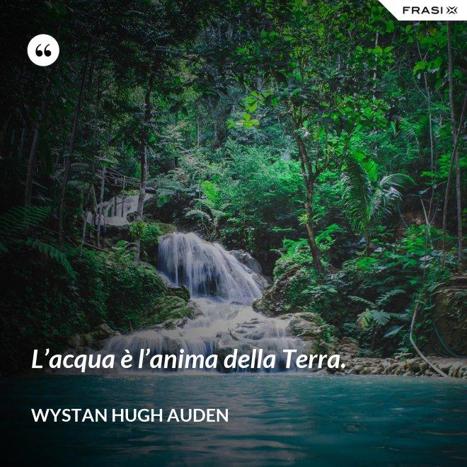 L'acqua è l'anima della Terra. - Wystan Hugh Auden