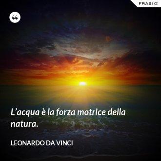 L'acqua è la forza motrice della natura. - Leonardo Da Vinci