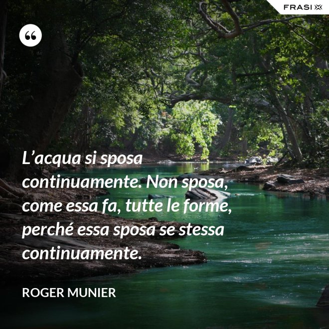 L'acqua si sposa continuamente. Non sposa, come essa fa, tutte le forme, perché essa sposa se stessa continuamente. - Roger Munier