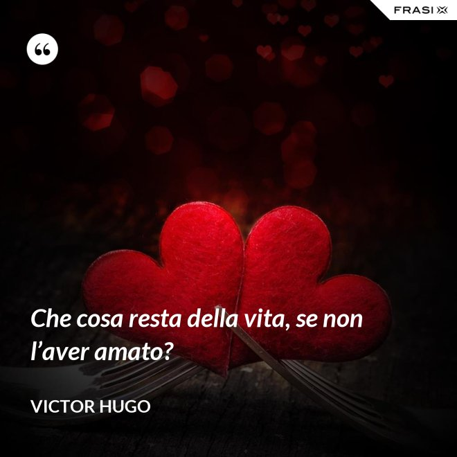 Che cosa resta della vita, se non l'aver amato? - Victor Hugo