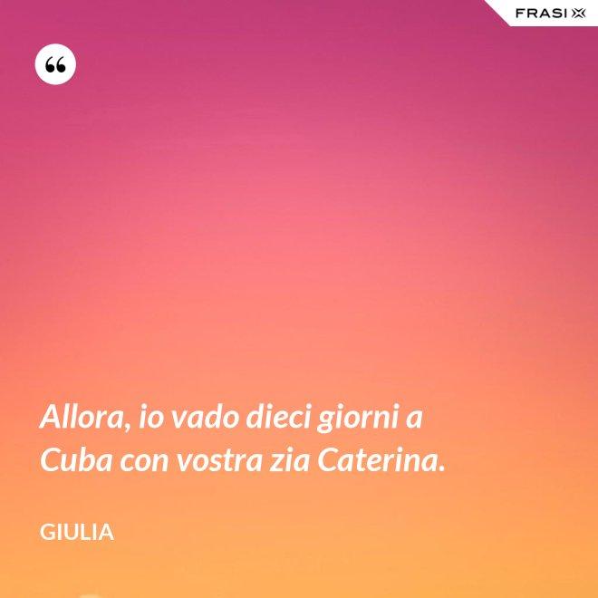 Allora, io vado dieci giorni a Cuba con vostra zia Caterina. - Giulia