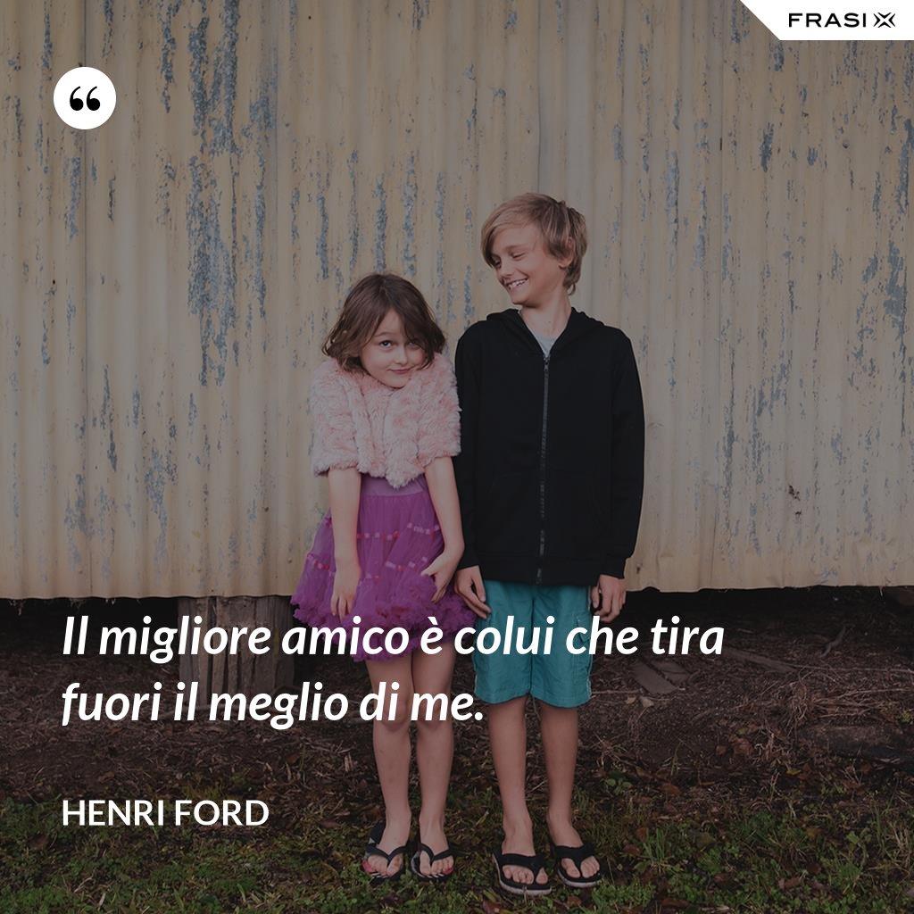 Il migliore amico è colui che tira fuori il meglio di me. - Henri Ford