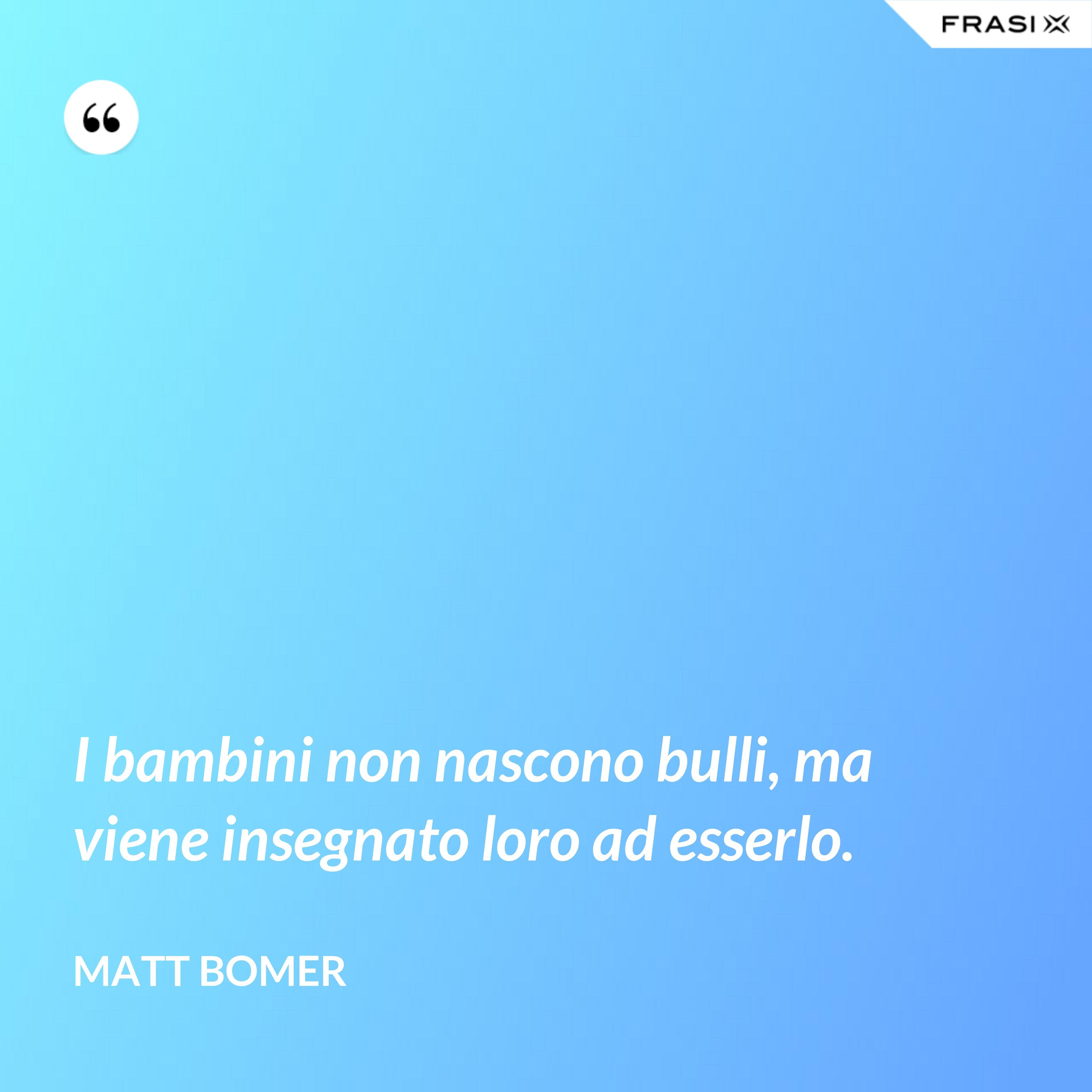 I bambini non nascono bulli, ma viene insegnato loro ad esserlo. - Matt Bomer