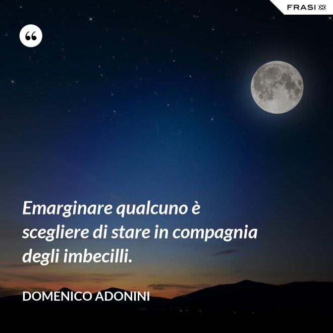 Emarginare qualcuno è scegliere di stare in compagnia degli imbecilli. - Domenico Adonini