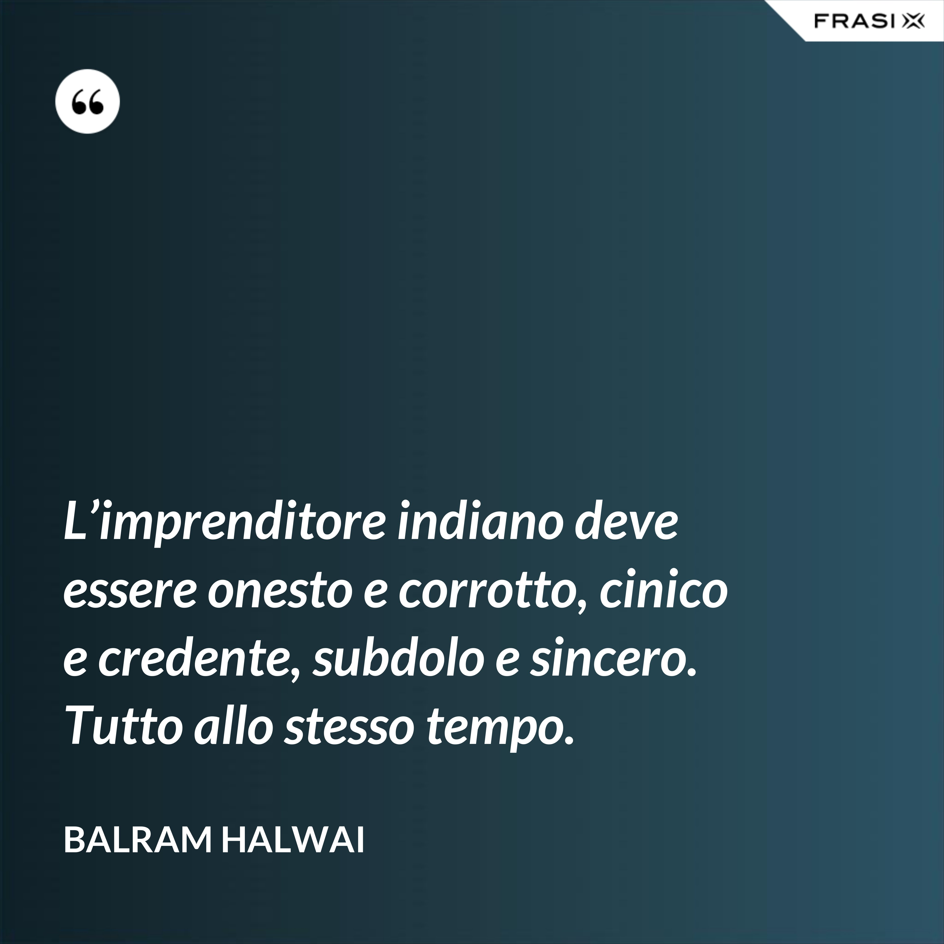 L'imprenditore indiano deve essere onesto e corrotto, cinico e credente, subdolo e sincero. Tutto allo stesso tempo. - Balram Halwai
