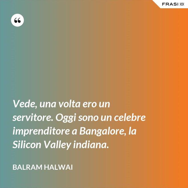 Vede, una volta ero un servitore. Oggi sono un celebre imprenditore a Bangalore, la Silicon Valley indiana. - Balram Halwai