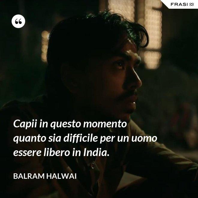 Capii in questo momento quanto sia difficile per un uomo essere libero in India. - Balram Halwai