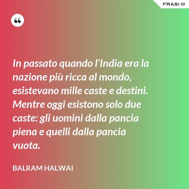 In passato quando l'India era la nazione più ricca al mondo, esistevano mille caste e destini. Mentre oggi esistono solo due caste: gli uomini dalla pancia piena e quelli dalla pancia vuota. - Balram Halwai
