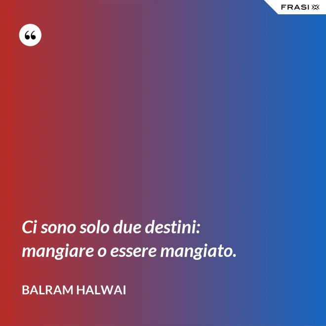 Ci sono solo due destini: mangiare o essere mangiato. - Balram Halwai