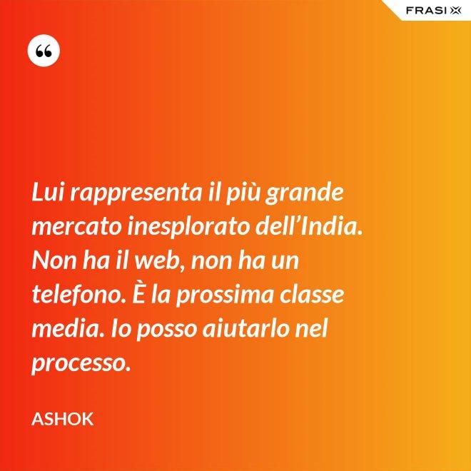 Lui rappresenta il più grande mercato inesplorato dell'India. Non ha il web, non ha un telefono. È la prossima classe media. Io posso aiutarlo nel processo. - Ashok