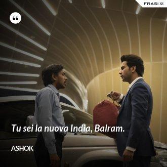 Tu sei la nuova India, Balram. - Ashok