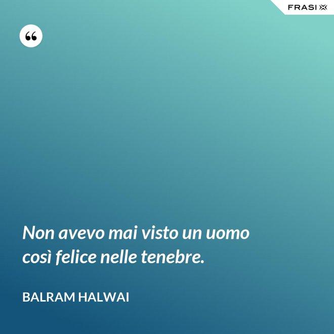 Non avevo mai visto un uomo così felice nelle tenebre. - Balram Halwai