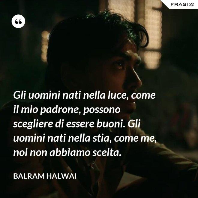 Gli uomini nati nella luce, come il mio padrone, possono scegliere di essere buoni. Gli uomini nati nella stia, come me, noi non abbiamo scelta. - Balram Halwai