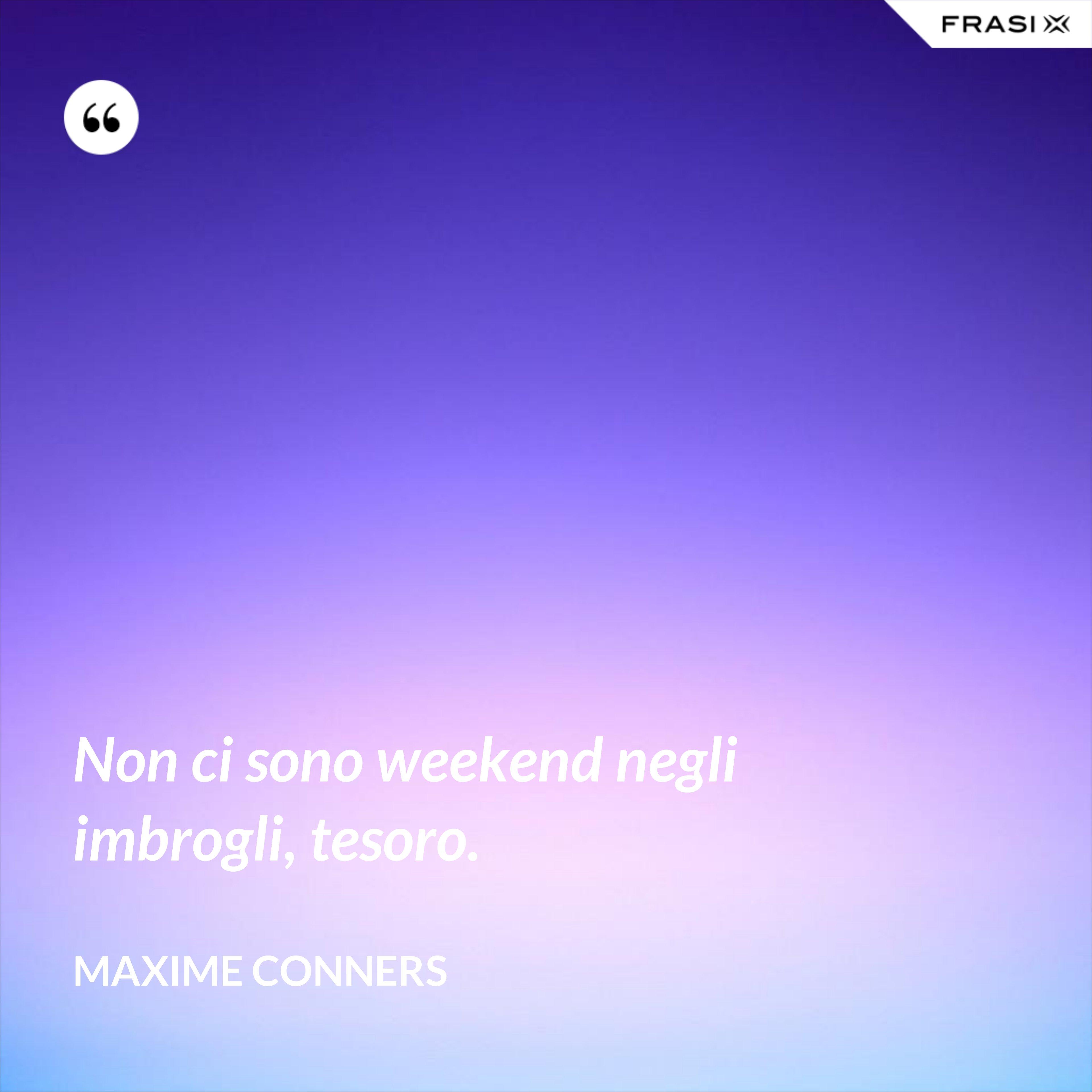 Non ci sono weekend negli imbrogli, tesoro. - Maxime Conners