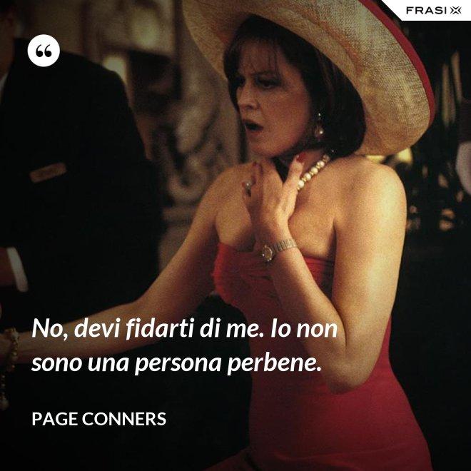 No, devi fidarti di me. Io non sono una persona perbene. - Page Conners